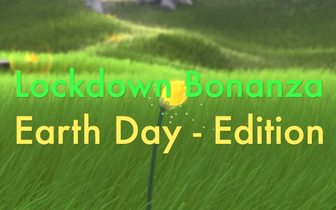 Lockdown Bonanza: Episode 4 – Earth Day